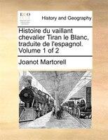 Histoire Du Vaillant Chevalier Tiran Le Blanc, Traduite De L'espagnol.  Volume 1 Of 2 - Joanot Martorell