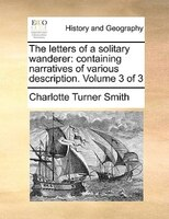 The Letters Of A Solitary Wanderer: Containing Narratives Of Various Description.  Volume 3 Of 3 - Charlotte Turner Smith