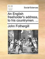 An English Freeholder's Address, To His Countrymen. ... - John Fothergill