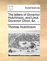 The Letters Of Governor Hutchinson, And Lieut. Governor Oliver, &c. ... - Thomas Hutchinson