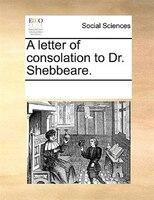 A Letter Of Consolation To Dr. Shebbeare. - See Notes Multiple Contributors