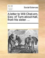 A Letter To Will Chat-em, Esq; Of Turn-about-hall, From His Sister. ... - See Notes Multiple Contributors