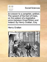 An Answer To A Pamphlet, Entitled, The Speech Of The Earl Of Clare, On The Subject Of A Legislative Union Between Great Britain An - Henry Grattan