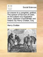 An Answer To A Pamphlet, Entitled, The Speech Of The Earl Of Clare, On The Subject Of A Legislative Union, Between Great-britain A - Henry Grattan