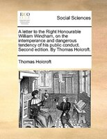 A Letter To The Right Honourable William Windham, On The Intemperance And Dangerous Tendency Of His Public Conduct. Second Edition - Thomas Holcroft