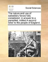 The Nature And Use Of Subsidiary Forces Fully Considered: In Answer To A Pamphlet, Intitled A Second Letter To The People Of Engla - See Notes Multiple Contributors