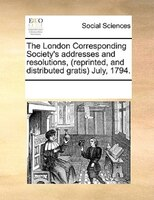 The London Corresponding Society's Addresses And Resolutions, (reprinted, And Distributed Gratis) July, 1794. - See Notes Multiple Contributors