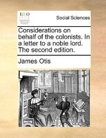 Considerations On Behalf Of The Colonists. In A Letter To A Noble Lord. The Second Edition. - James Otis