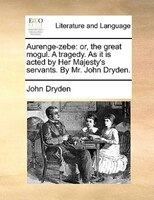 Aurenge-zebe: Or, The Great Mogul. A Tragedy. As It Is Acted By Her Majesty's Servants. By Mr. John Dryden. - John Dryden