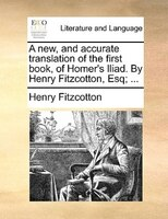 A New, And Accurate Translation Of The First Book, Of Homer's Iliad. By Henry Fitzcotton, Esq; ... - Henry Fitzcotton