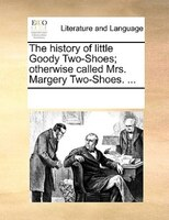 The History Of Little Goody Two-shoes; Otherwise Called, Mrs. Margery Two-shoes. ... - See Notes Multiple Contributors
