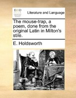 The Mouse-trap, A Poem, Done From The Original Latin In Milton's Stile. - E. Holdsworth