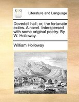 Dovedell Hall; Or, The Fortunate Exiles. A Novel. Interspersed With Some Original Poetry. By W. Holloway. - William Holloway