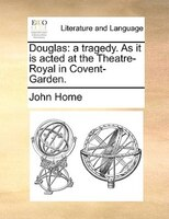 Douglas: A Tragedy. As It Is Acted At The Theatre-royal In Covent-garden. - John Home