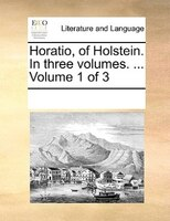 Horatio, Of Holstein. In Three Volumes. ...  Volume 1 Of 3 - See Notes Multiple Contributors