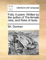 Folly. A Poem. Written By The Author Of The Female Rake, And Rake Of Taste. - Mr. Dorman