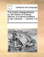 The Double Disappointment; Or, The History Of Charles Marlow. In A Series Of Letters. In Two Volumes. ...  Volume 1 Of 2 - See Notes Multiple Contributors