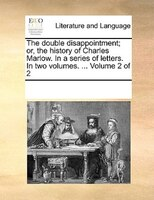 The Double Disappointment; Or, The History Of Charles Marlow. In A Series Of Letters. In Two Volumes. ...  Volume 2 Of 2 - See Notes Multiple Contributors