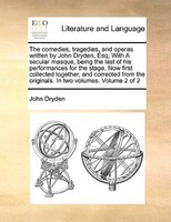 The Comedies, Tragedies, And Operas Written By John Dryden, Esq; With A Secular Masque, Being The Last Of His Performances For The - John Dryden