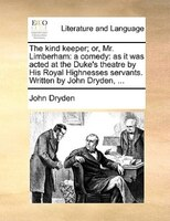 The Kind Keeper; Or, Mr. Limberham: A Comedy: As It Was Acted At The Duke's Theatre By His Royal Highnesses Servants. - John Dryden
