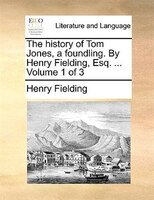 The History Of Tom Jones, A Foundling. By Henry Fielding, Esq. ...  Volume 1 Of 3 - Henry Fielding