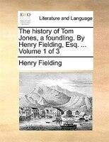 The History Of Tom Jones, A Foundling. By Henry Fielding, Esq. ...  Volume 1 Of 3 - Henry Fielding