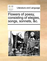 Flowers Of Poesy, Consisting Of Elegies, Songs, Sonnets, &c. - See Notes Multiple Contributors