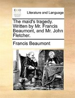 The Maid's Tragedy. Written By Mr. Francis Beaumont, And Mr. John Fletcher. - Francis Beaumont