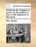 Emilia De St. Aubigne, A Novel, By The Author Of Ela, Or The Delusions Of The Heart. - Mrs. Burke