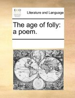 The Age Of Folly: A Poem. - See Notes Multiple Contributors
