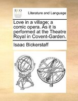 Love In A Village; A Comic Opera. As It Is Performed At The Theatre Royal In Covent-garden. - Isaac Bickerstaff