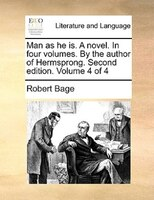 Man As He Is. A Novel. In Four Volumes. By The Author Of Hermsprong. Second Edition. Volume 4 Of 4 - Robert Bage