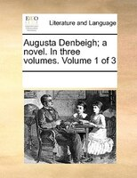 Augusta Denbeigh; A Novel. In Three Volumes.  Volume 1 Of 3 - See Notes Multiple Contributors