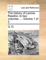 The History Of Lavinia Rawlins. In Two Volumes. ...  Volume 1 Of 2 - G. D.