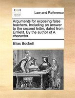 Arguments For Exposing False Teachers. Including An Answer To The Second Letter, Dated From Enfield. By The Author Of A Character. - Elias Bockett