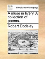 A Muse In Livery. A Collection Of Poems. - Robert Dodsley