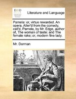 Pamela: Or, Virtue Rewarded. An Opera. Alter'd From The Comedy, Call'd, Pamela, By Mr. Edge, Author Of, The - Mr. Dorman