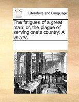 The Fatigues Of A Great Man: Or, The Plague Of Serving One's Country. A Satyre. - See Notes Multiple Contributors