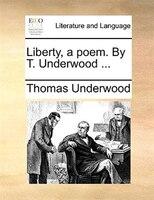Liberty, A Poem. By T. Underwood ... - Thomas Underwood