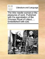 The Little Needle-woman: Or The Pleasures Of Work. Published With The Approbation Of The Princess Royal Of Lilliput, ... Emb - See Notes Multiple Contributors