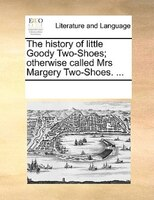 The History Of Little Goody Two-shoes; Otherwise Called Mrs Margery Two-shoes. ... - See Notes Multiple Contributors