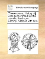 [The renowned history of] Giles Gingerbread: a little boy who lived upon learning. Adorned with cuts. - See Notes Multiple Contributors