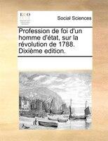 Profession De Foi D'un Homme D'état, Sur La Révolution De 1788. Dixième Edition. - See Notes Multiple Contributors
