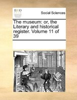 The Museum: Or, The Literary And Historical Register.  Volume 11 Of 39 - See Notes Multiple Contributors