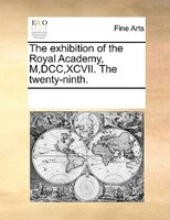 The Exhibition Of The Royal Academy, M,dcc,xcvii. The Twenty-ninth. - See Notes Multiple Contributors