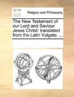 The New Testament Of Our Lord And Saviour Jesus Christ: Translated From The Latin Vulgate. ... - See Notes Multiple Contributors