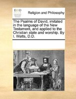 The Psalms Of David, Imitated In The Language Of The New Testament, And Applied To The Christian State And Worship. By I. Watts, D - See Notes Multiple Contributors