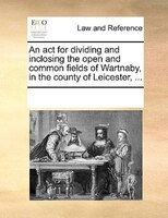 An Act For Dividing And Inclosing The Open And Common Fields Of Wartnaby, In The County Of Leicester, ... - See Notes Multiple Contributors