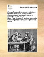 Forms Of Proceedings Before The Justices, Upon The Acts 9.geo.ii.chap.35. Sect.21. Against Persons Found Carrying Run Or Prohibite - See Notes Multiple Contributors