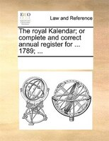 The Royal Kalendar; Or Complete And Correct Annual Register For ... 1789; ... - See Notes Multiple Contributors